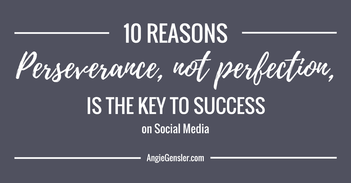 Ten reasons perseverance, not perfection, is the key to success on social media.